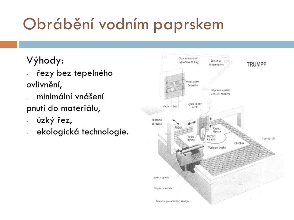 Obrábění vodním paprskem Výhody: - řezy bez tepelného ovlivnění, - minimální vnášení pnutí do materiálu, - úzký řez, - ekologická technologie.