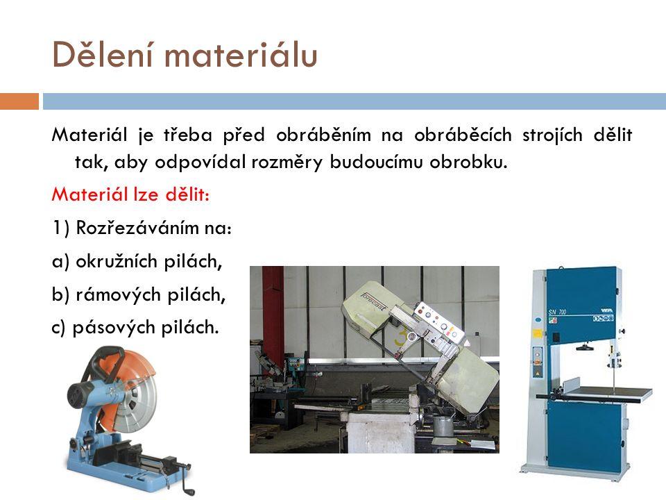 Dělení materiálu Materiál je třeba před obráběním na obráběcích strojích dělit tak, aby odpovídal rozměry budoucímu obrobku.
