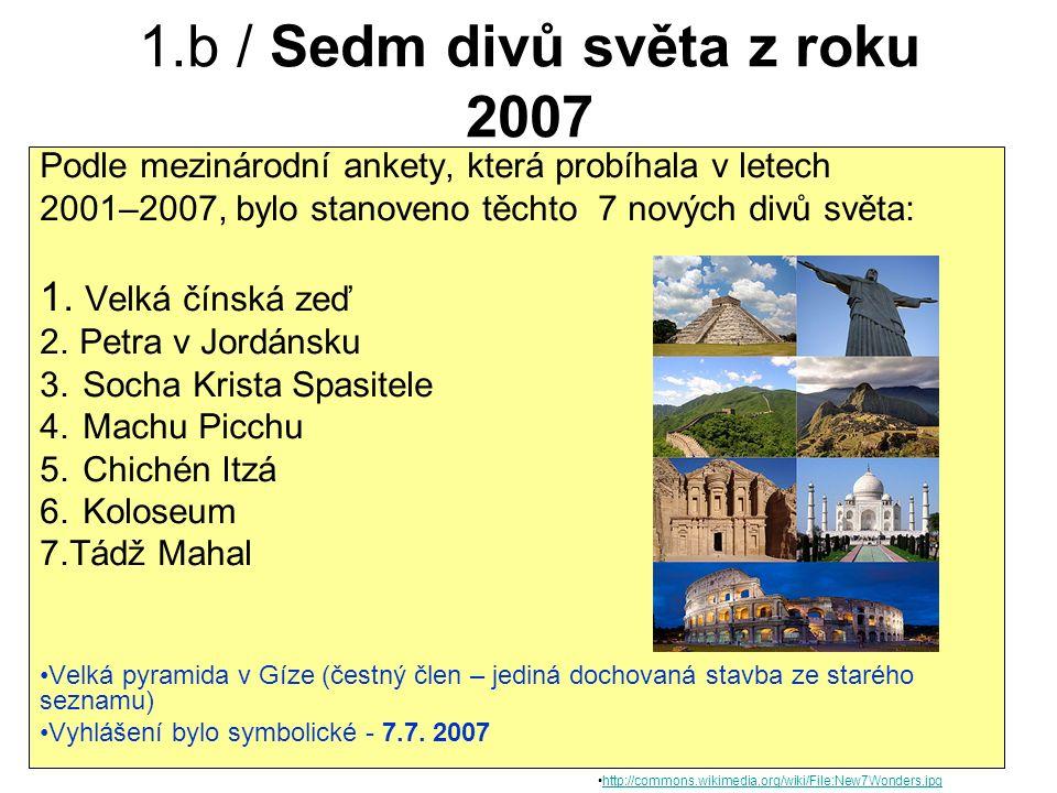 1.b / Sedm divů světa z roku 2007 Podle mezinárodní ankety, která probíhala v letech 2001–2007, bylo stanoveno těchto 7 nových divů světa: 1.