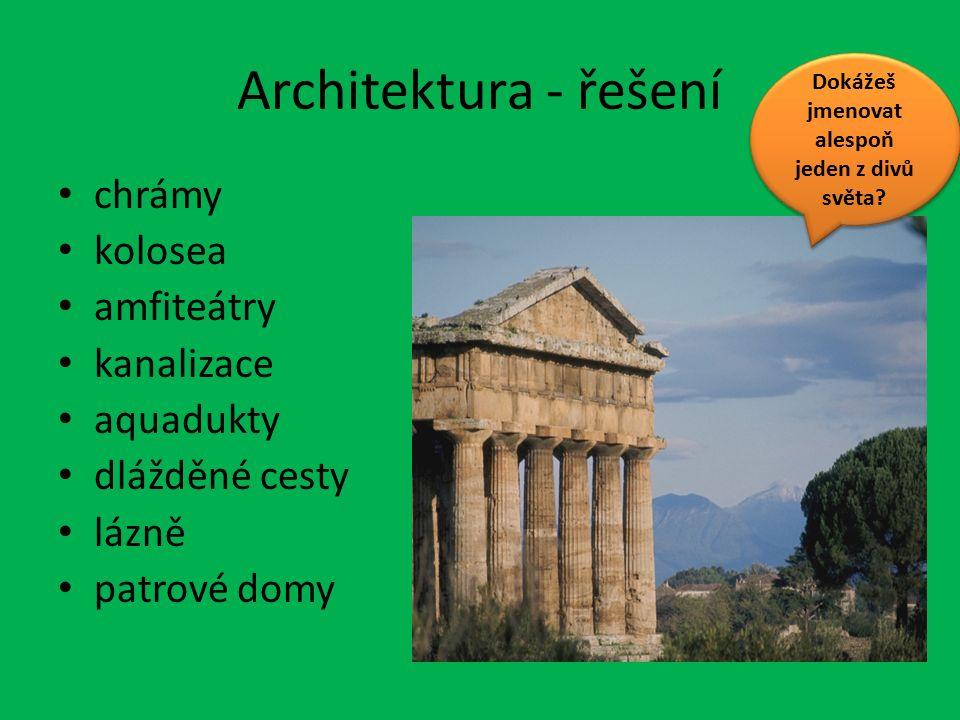 Architektura - řešení chrámy kolosea amfiteátry kanalizace aquadukty dlážděné cesty lázně patrové domy Dokážeš jmenovat alespoň jeden z divů světa?