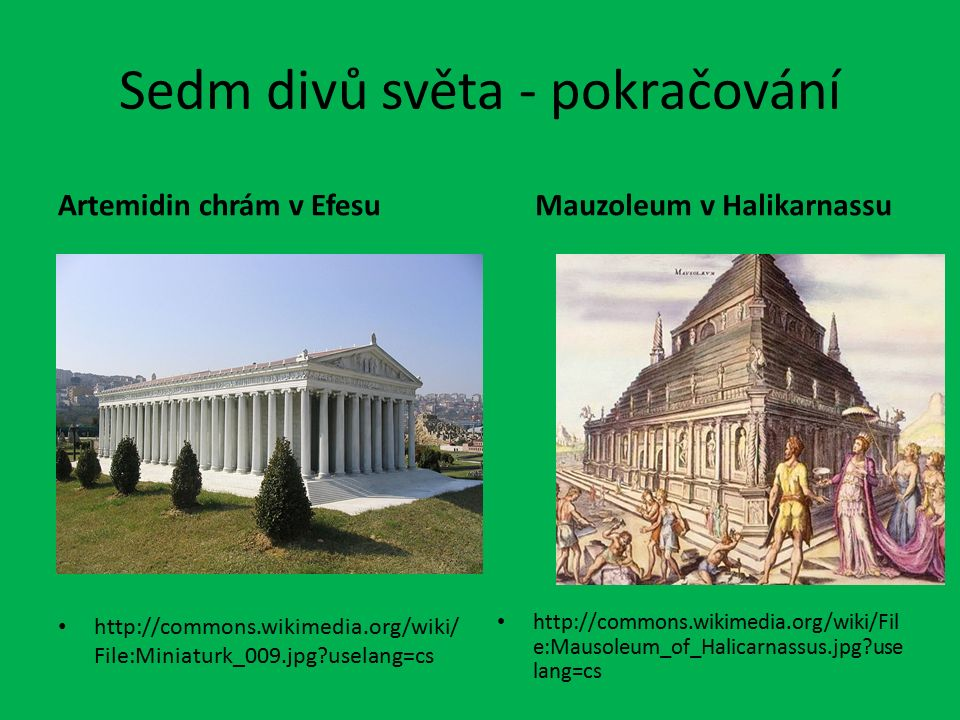 Sedm divů světa - pokračování Artemidin chrám v Efesu http://commons.wikimedia.org/wiki/ File:Miniaturk_009.jpg uselang=cs Mauzoleum v Halikarnassu http://commons.wikimedia.org/wiki/Fil e:Mausoleum_of_Halicarnassus.jpg use lang=cs