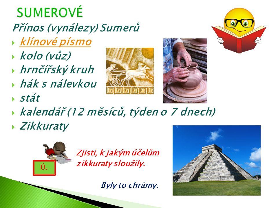 Přínos (vynálezy) Sumerů  klínové písmo klínové písmo  kolo (vůz)  hrnčířský kruh  hák s nálevkou  stát  kalendář (12 měsíců, týden o 7 dnech) 