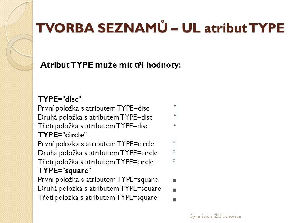 Gymnázium Židlochovice TVORBA SEZNAMŮ – UL atribut TYPE TYPE= disc První položka s atributem TYPE=disc Druhá položka s atributem TYPE=disc Třetí položka s atributem TYPE=disc TYPE= circle První položka s atributem TYPE=circle Druhá položka s atributem TYPE=circle Třetí položka s atributem TYPE=circle TYPE= square První položka s atributem TYPE=square Druhá položka s atributem TYPE=square Třetí položka s atributem TYPE=square Atribut TYPE může mít tři hodnoty: