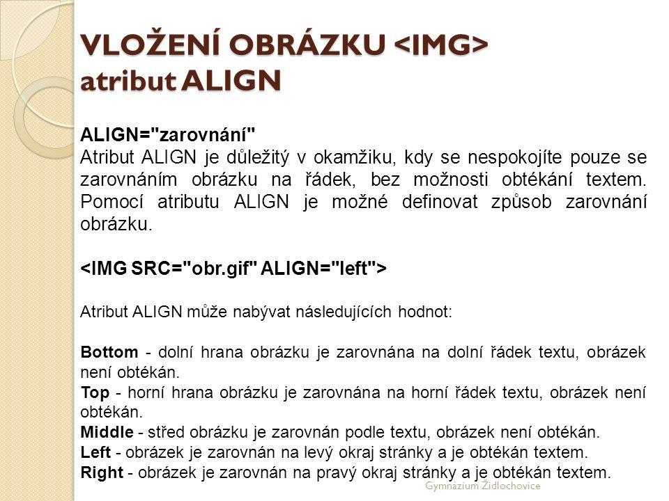 Gymnázium Židlochovice VLOŽENÍ OBRÁZKU atribut ALIGN ALIGN= zarovnání Atribut ALIGN je důležitý v okamžiku, kdy se nespokojíte pouze se zarovnáním obrázku na řádek, bez možnosti obtékání textem.