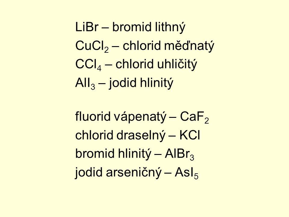 LiBr – bromid lithný CuCl 2 – chlorid měďnatý CCl 4 – chlorid uhličitý AlI 3 – jodid hlinitý fluorid vápenatý – CaF 2 chlorid draselný – KCl bromid hl