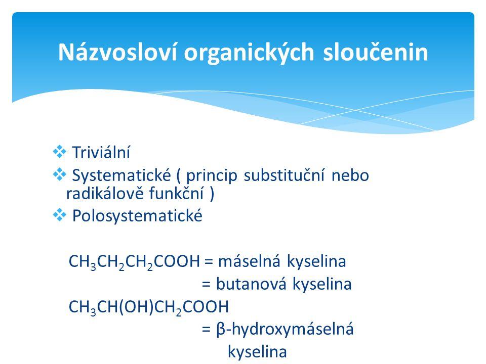  Triviální  Systematické ( princip substituční nebo radikálově funkční )  Polosystematické CH 3 CH 2 CH 2 COOH = máselná kyselina = butanová kyselina CH 3 CH(OH)CH 2 COOH = β-hydroxymáselná kyselina Názvosloví organických sloučenin