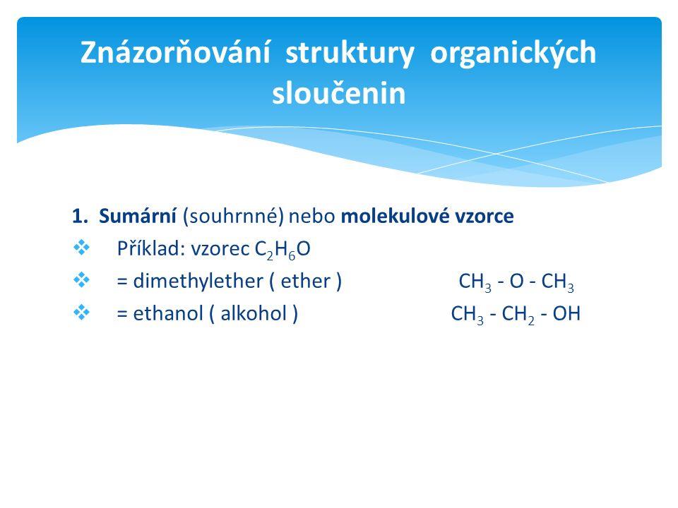 1. Sumární (souhrnné) nebo molekulové vzorce  Příklad: vzorec C 2 H 6 O  = dimethylether ( ether ) CH 3 - O - CH 3  = ethanol ( alkohol ) CH 3 - CH