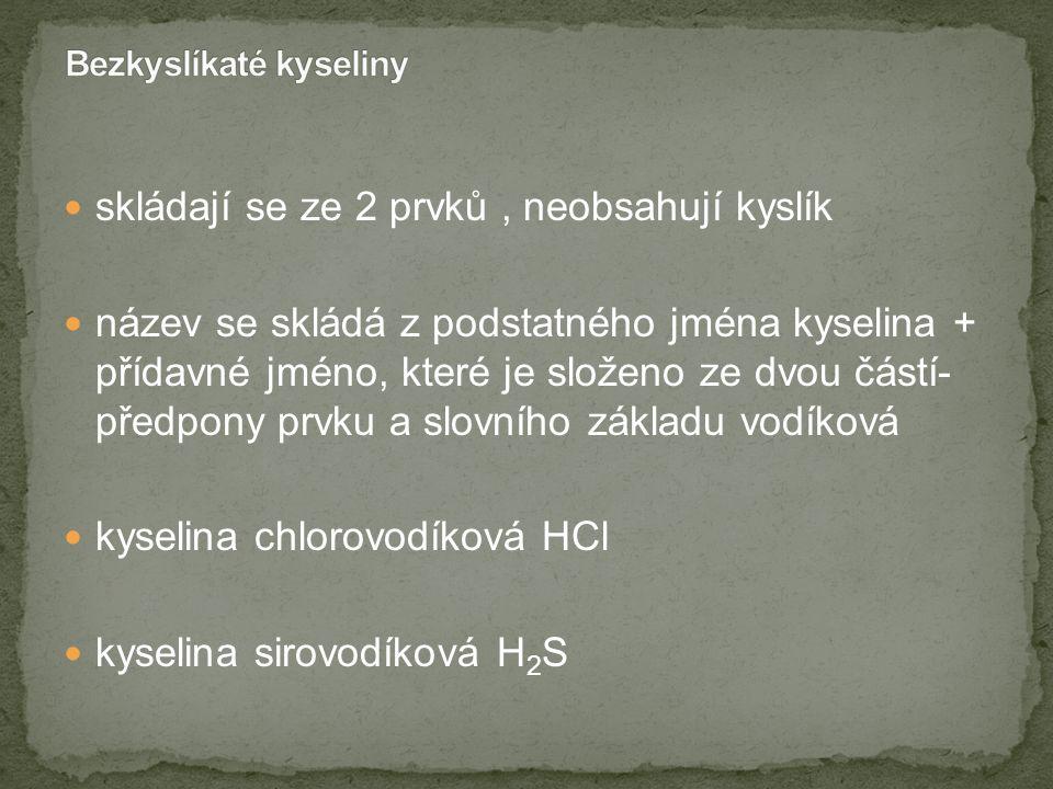 skládají se ze 2 prvků, neobsahují kyslík název se skládá z podstatného jména kyselina + přídavné jméno, které je složeno ze dvou částí- předpony prvku a slovního základu vodíková kyselina chlorovodíková HCl kyselina sirovodíková H 2 S