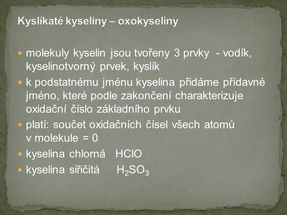 molekuly kyselin jsou tvořeny 3 prvky - vodík, kyselinotvorný prvek, kyslík k podstatnému jménu kyselina přidáme přídavné jméno, které podle zakončení charakterizuje oxidační číslo základního prvku platí: součet oxidačních čísel všech atomů v molekule = 0 kyselina chlorná HClO kyselina siřičitá H 2 SO 3