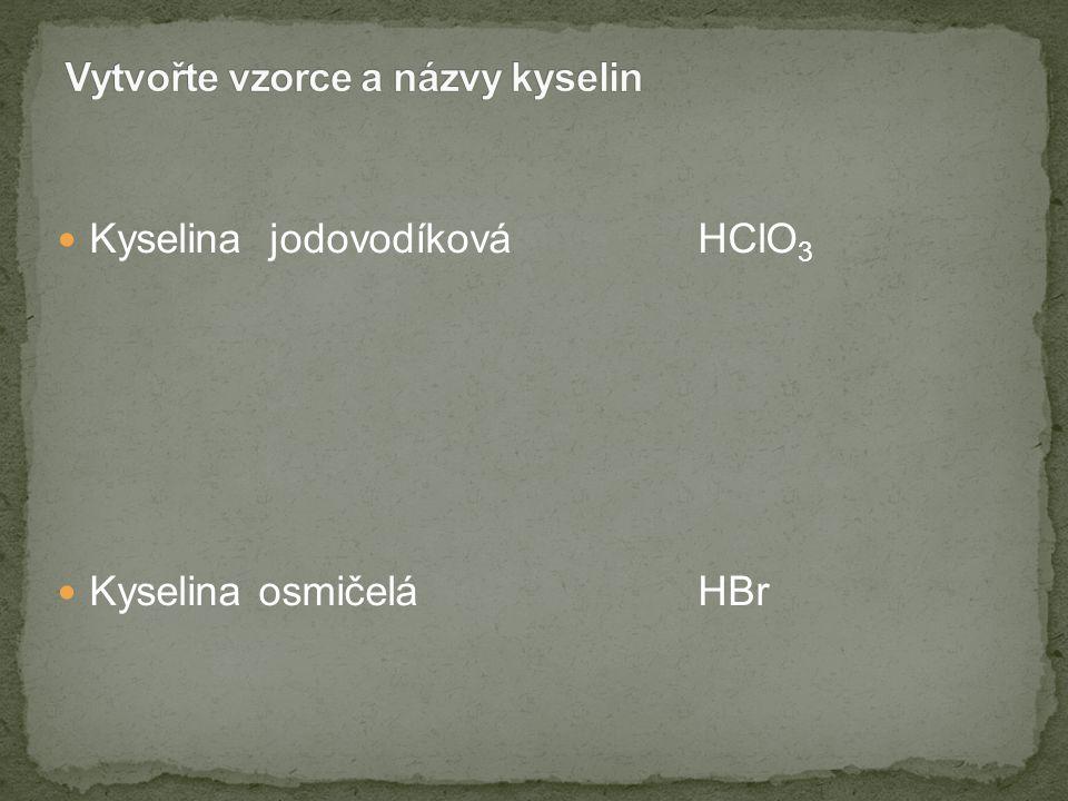 Kyselina jodovodíková HClO 3 Kyselina osmičelá HBr