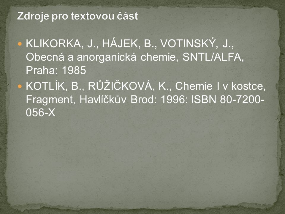 KLIKORKA, J., HÁJEK, B., VOTINSKÝ, J., Obecná a anorganická chemie, SNTL/ALFA, Praha: 1985 KOTLÍK, B., RŮŽIČKOVÁ, K., Chemie I v kostce, Fragment, Havlíčkův Brod: 1996: ISBN 80-7200- 056-X
