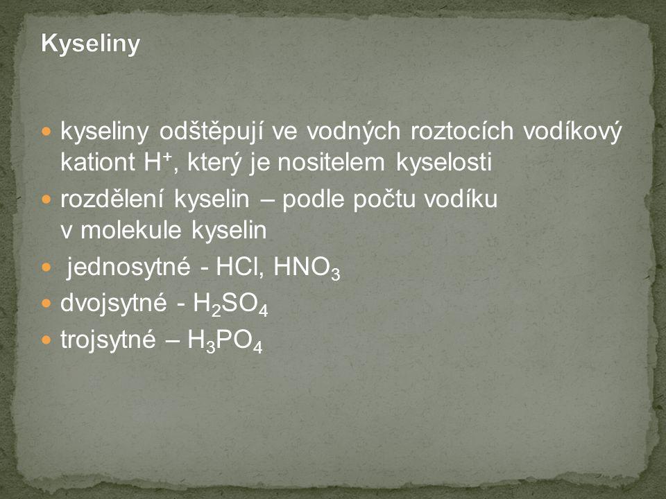 kyseliny odštěpují ve vodných roztocích vodíkový kationt H +, který je nositelem kyselosti rozdělení kyselin – podle počtu vodíku v molekule kyselin jednosytné - HCl, HNO 3 dvojsytné - H 2 SO 4 trojsytné – H 3 PO 4