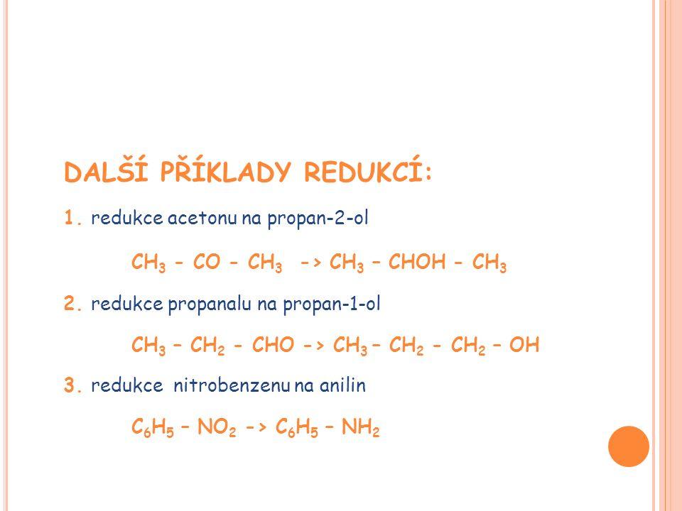 DALŠÍ PŘÍKLADY REDUKCÍ: 1. redukce acetonu na propan-2-ol CH 3 - CO - CH 3 -> CH 3 – CHOH - CH 3 2.