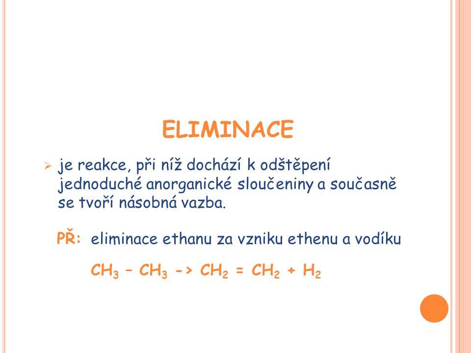 ELIMINACE  je reakce, při níž dochází k odštěpení jednoduché anorganické sloučeniny a současně se tvoří násobná vazba.