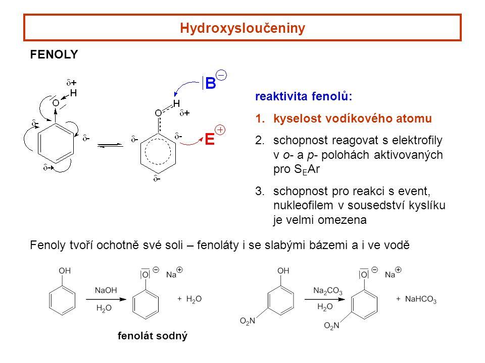 Hydroxysloučeniny FENOLY reaktivita fenolů: 1.kyselost vodíkového atomu 2.schopnost reagovat s elektrofily v o- a p- polohách aktivovaných pro S E Ar 3.schopnost pro reakci s event, nukleofilem v sousedství kyslíku je velmi omezena Fenoly tvoří ochotně své soli – fenoláty i se slabými bázemi a i ve vodě fenolát sodný