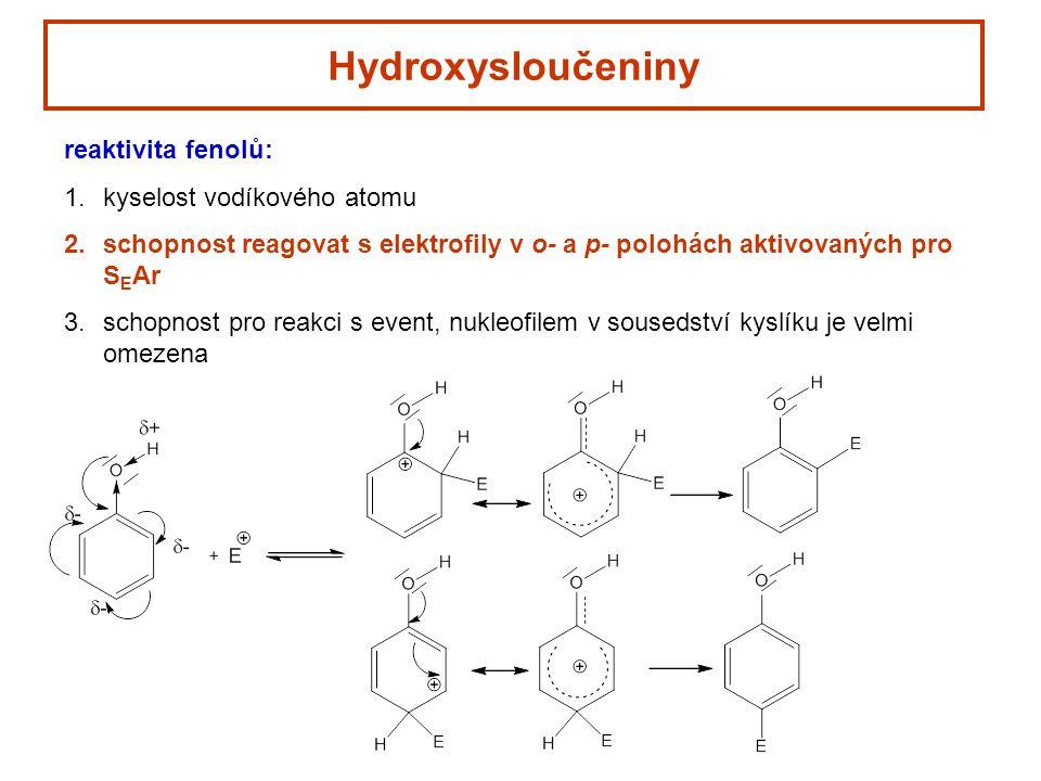 Hydroxysloučeniny reaktivita fenolů: 1.kyselost vodíkového atomu 2.schopnost reagovat s elektrofily v o- a p- polohách aktivovaných pro S E Ar 3.schopnost pro reakci s event, nukleofilem v sousedství kyslíku je velmi omezena