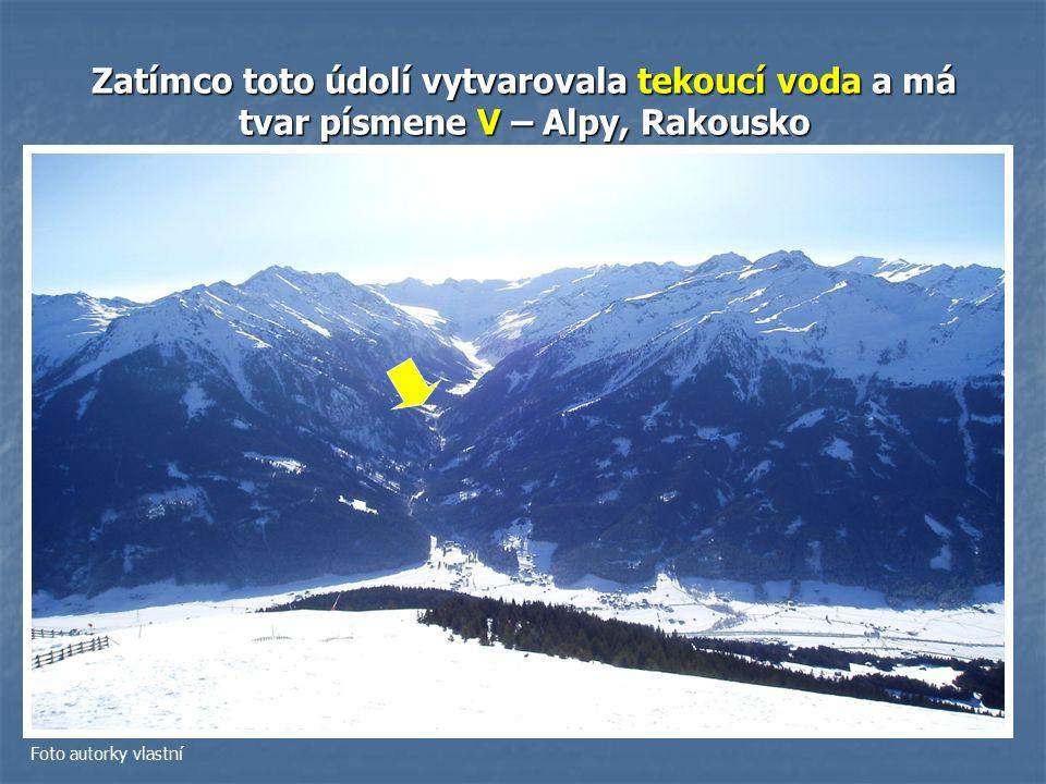Zatímco toto údolí vytvarovala tekoucí voda a má tvar písmene V – Alpy, Rakousko Foto autorky vlastní