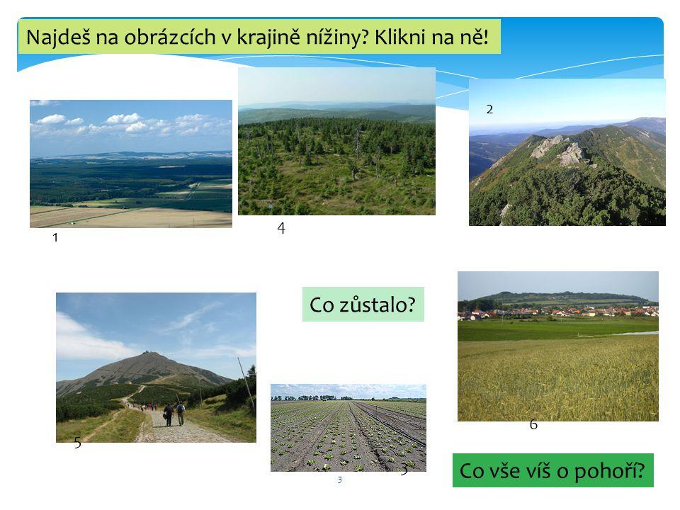 3 1 2 3 4 5 6 Najdeš na obrázcích v krajině nížiny? Klikni na ně! Co zůstalo? Co vše víš o pohoří? 2