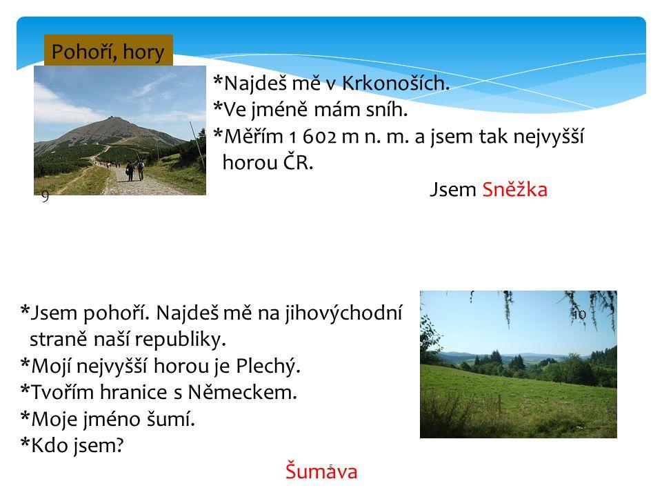 5 Pohoří, hory 9 *Najdeš mě v Krkonoších. *Ve jméně mám sníh. *Měřím 1 602 m n. m. a jsem tak nejvyšší horou ČR. Jsem Sněžka 10 *Jsem pohoří. Najdeš m