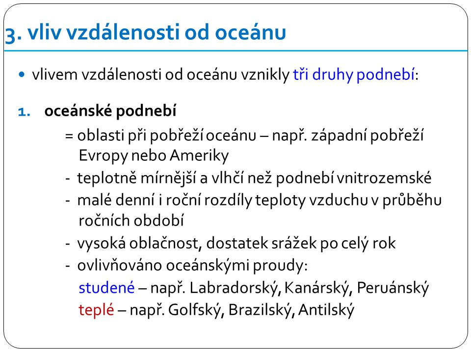 3. vliv vzdálenosti od oceánu vlivem vzdálenosti od oceánu vznikly tři druhy podnebí: 1.oceánské podnebí = oblasti při pobřeží oceánu – např. západní