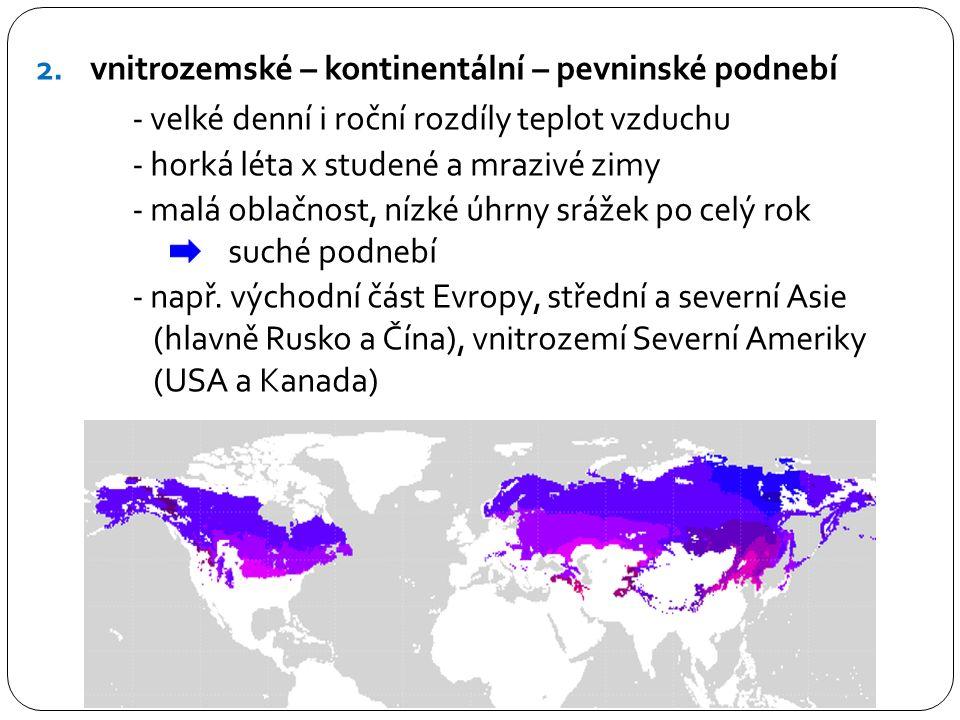 2.vnitrozemské – kontinentální – pevninské podnebí - velké denní i roční rozdíly teplot vzduchu - horká léta x studené a mrazivé zimy - malá oblačnost, nízké úhrny srážek po celý rok suché podnebí - např.