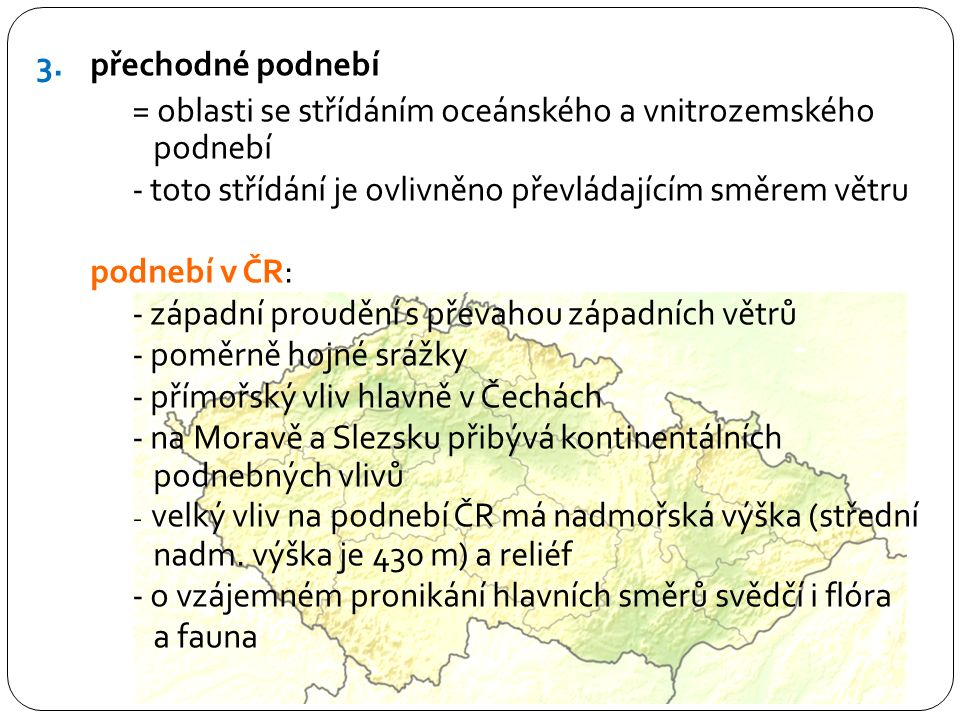 3.přechodné podnebí = oblasti se střídáním oceánského a vnitrozemského podnebí - toto střídání je ovlivněno převládajícím směrem větru podnebí v ČR: - západní proudění s převahou západních větrů - poměrně hojné srážky - přímořský vliv hlavně v Čechách - na Moravě a Slezsku přibývá kontinentálních podnebných vlivů - velký vliv na podnebí ČR má nadmořská výška (střední nadm.