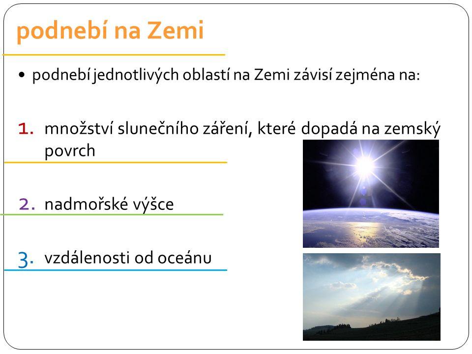 podnebí jednotlivých oblastí na Zemi závisí zejména na: 1. množství slunečního záření, které dopadá na zemský povrch 2. nadmořské výšce 3. vzdálenosti