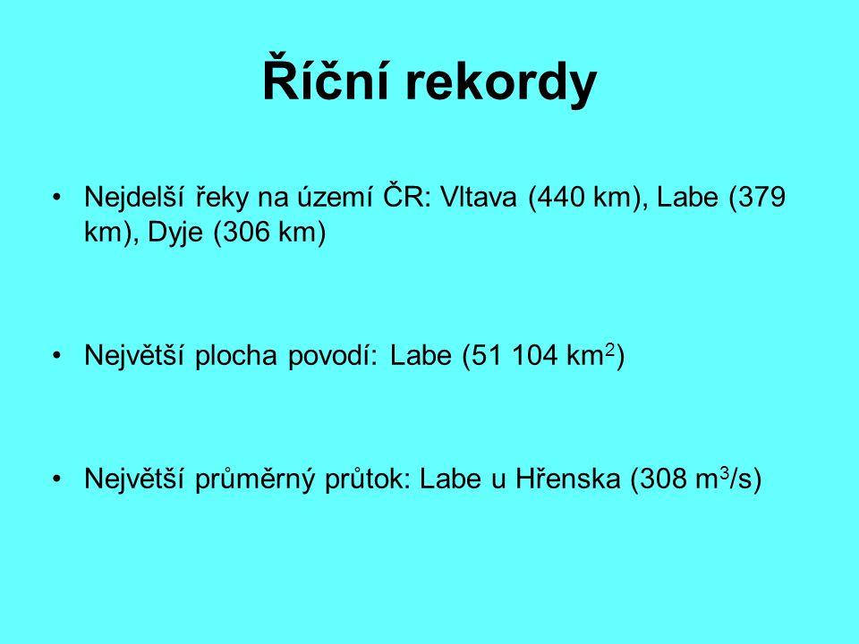 Říční rekordy Nejdelší řeky na území ČR: Vltava (440 km), Labe (379 km), Dyje (306 km) Největší plocha povodí: Labe (51 104 km 2 ) Největší průměrný průtok: Labe u Hřenska (308 m 3 /s)