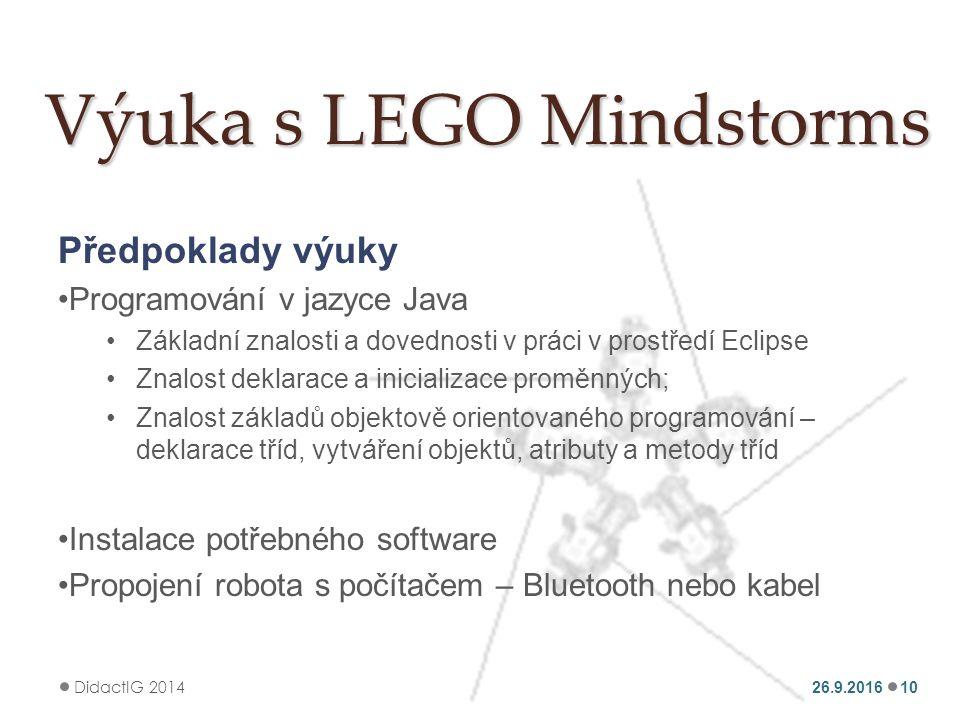 Výuka s LEGO Mindstorms Předpoklady výuky Programování v jazyce Java Základní znalosti a dovednosti v práci v prostředí Eclipse Znalost deklarace a inicializace proměnných; Znalost základů objektově orientovaného programování – deklarace tříd, vytváření objektů, atributy a metody tříd Instalace potřebného software Propojení robota s počítačem – Bluetooth nebo kabel 26.9.2016 DidactIG 2014 10