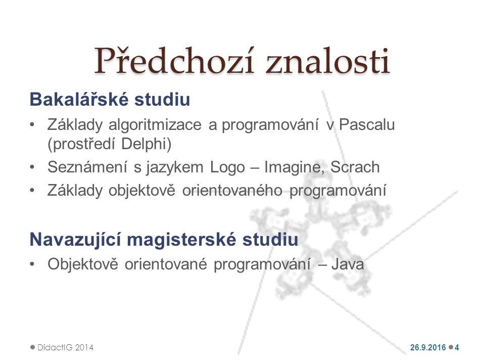 Předchozí znalosti Bakalářské studiu Základy algoritmizace a programování v Pascalu (prostředí Delphi) Seznámení s jazykem Logo – Imagine, Scrach Základy objektově orientovaného programování Navazující magisterské studiu Objektově orientované programování – Java 26.9.2016 DidactIG 2014 4