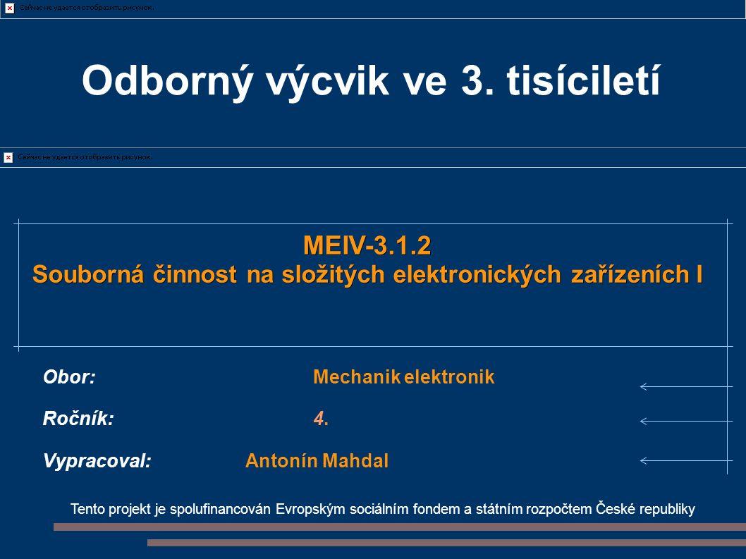 Tento projekt je spolufinancován Evropským sociálním fondem a státním rozpočtem České republiky MEIV-3.1.2 Souborná činnost na složitých elektronických zařízeních I Obor:Mechanik elektronik Ročník:4.