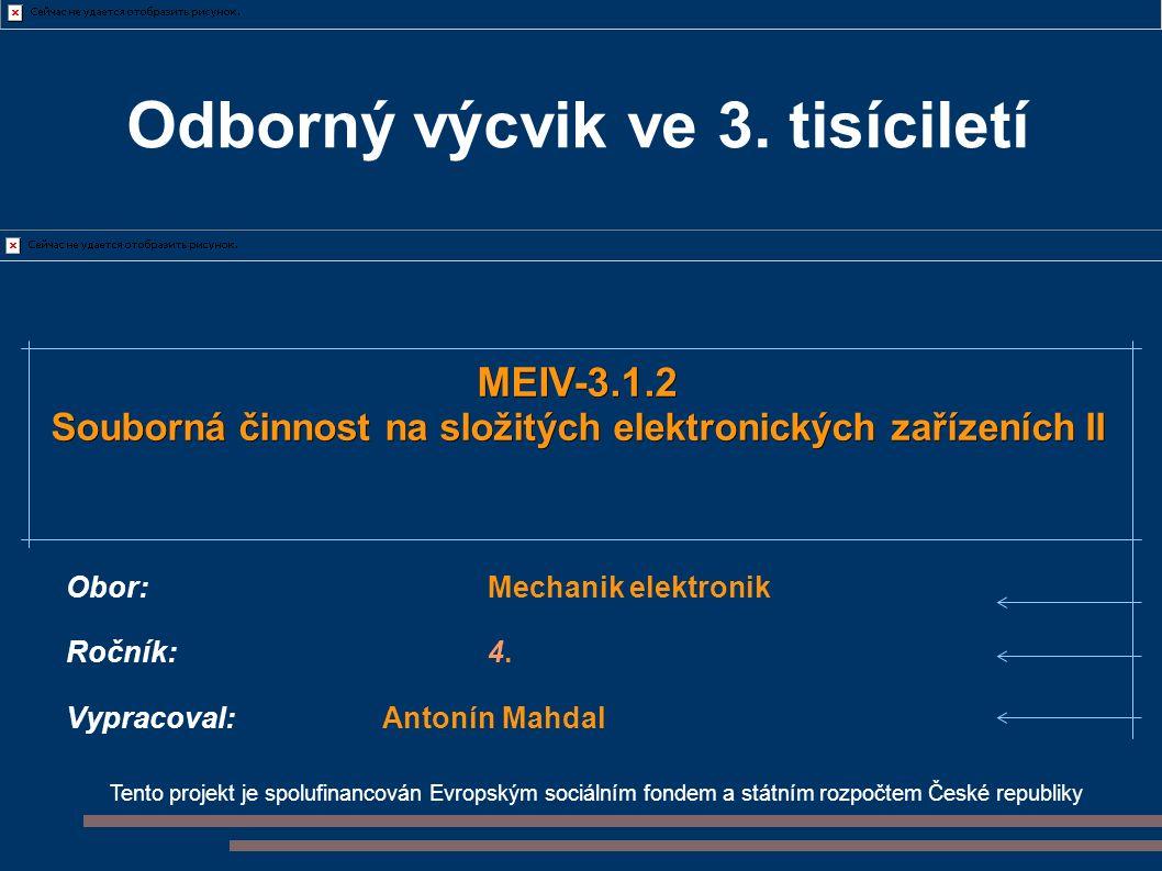 Tento projekt je spolufinancován Evropským sociálním fondem a státním rozpočtem České republiky MEIV-3.1.2 Souborná činnost na složitých elektronických zařízeních II Obor:Mechanik elektronik Ročník:4.