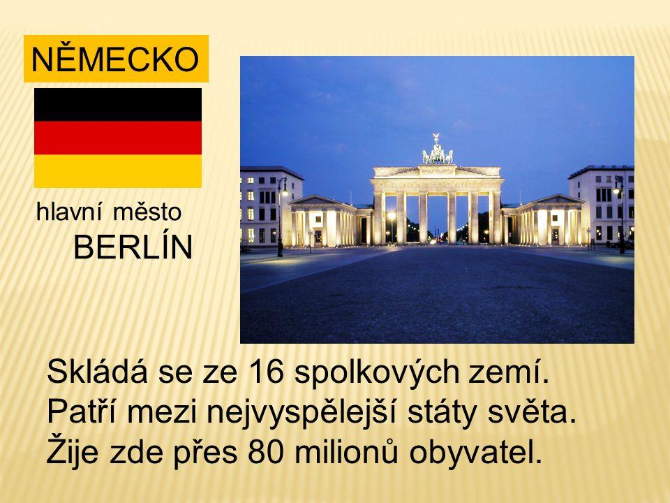 NĚMECKO Skládá se ze 16 spolkových zemí. Patří mezi nejvyspělejší státy světa. Žije zde přes 80 milionů obyvatel. hlavní město BERLÍN