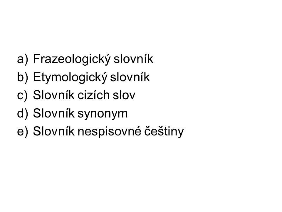 a)Frazeologický slovník b)Etymologický slovník c)Slovník cizích slov d)Slovník synonym e)Slovník nespisovné češtiny