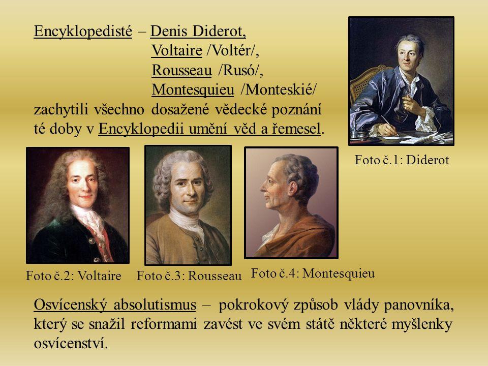 Encyklopedisté – Denis Diderot, Voltaire /Voltér/, Rousseau /Rusó/, Montesquieu /Monteskié/ zachytili všechno dosažené vědecké poznání té doby v Encyklopedii umění věd a řemesel.