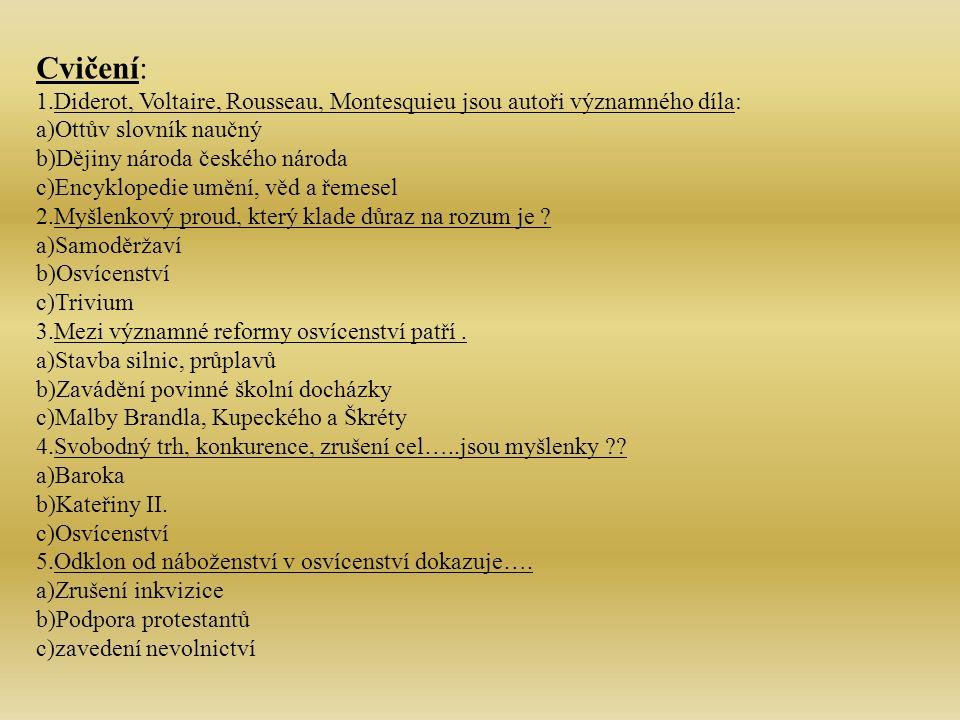 Cvičení: 1.Diderot, Voltaire, Rousseau, Montesquieu jsou autoři významného díla: a)Ottův slovník naučný b)Dějiny národa českého národa c)Encyklopedie umění, věd a řemesel 2.Myšlenkový proud, který klade důraz na rozum je .