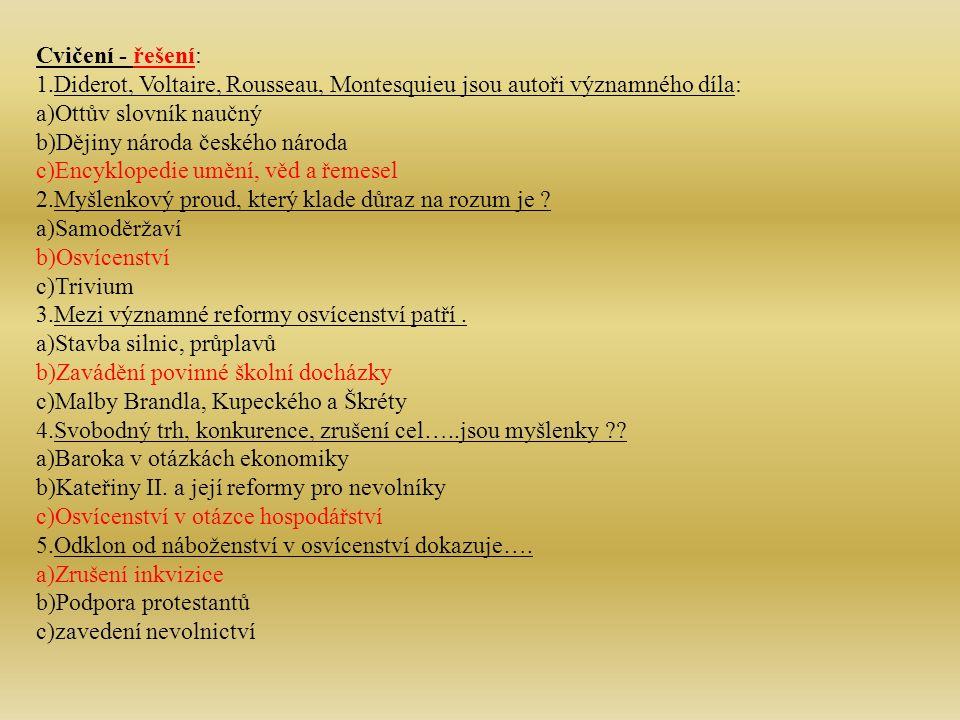 Cvičení - řešení: 1.Diderot, Voltaire, Rousseau, Montesquieu jsou autoři významného díla: a)Ottův slovník naučný b)Dějiny národa českého národa c)Encyklopedie umění, věd a řemesel 2.Myšlenkový proud, který klade důraz na rozum je .
