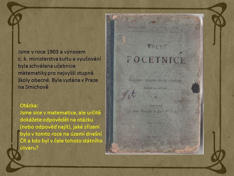 Jsme v roce 1903 a výnosem c. k. ministerstva kultu a vyučování byla schválena učebnice matematiky pro nejvyšší stupně školy obecné. Byla vydána v Pra
