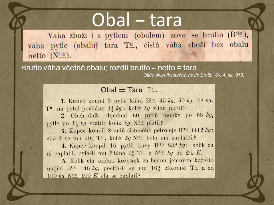 Obal ‒ tara Brutto váha včetně obalu; rozdíl brutto ‒ netto = tara Ottův slovník naučný, heslo Brutto. Sv. 4, str. 813.