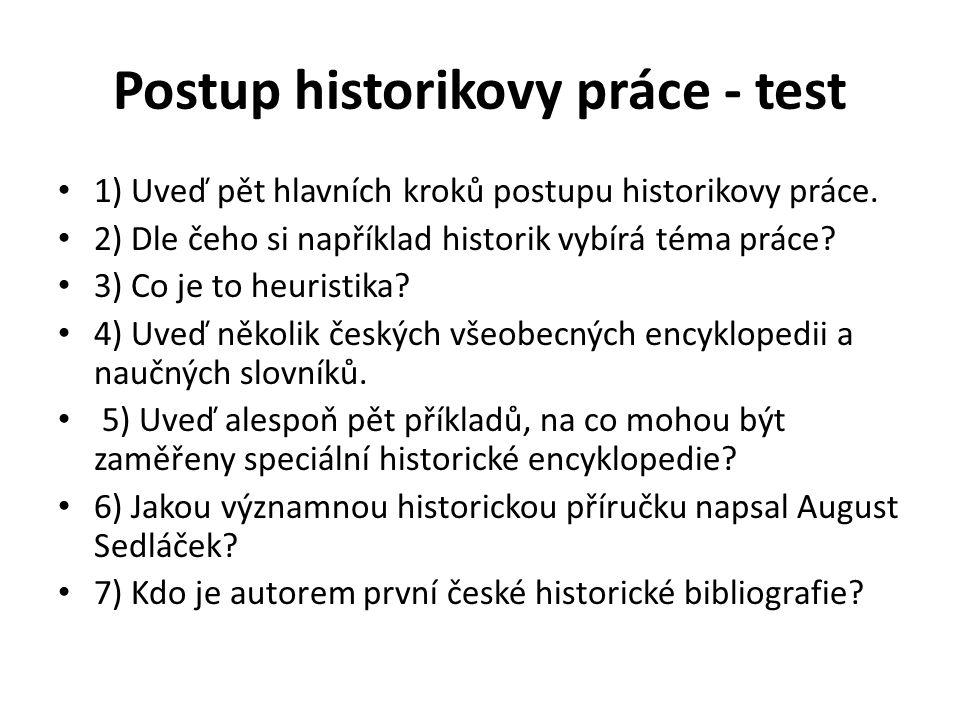 Postup historikovy práce - test 1) Uveď pět hlavních kroků postupu historikovy práce. 2) Dle čeho si například historik vybírá téma práce? 3) Co je to