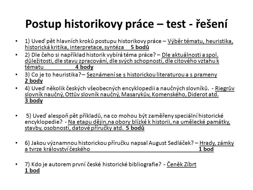 Postup historikovy práce – test - řešení 1) Uveď pět hlavních kroků postupu historikovy práce – Výběr tématu, heuristika, historická kritika, interpretace, syntéza 5 bodů 2) Dle čeho si například historik vybírá téma práce.