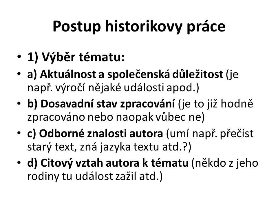 Postup historikovy práce 1) Výběr tématu: a) Aktuálnost a společenská důležitost (je např. výročí nějaké události apod.) b) Dosavadní stav zpracování