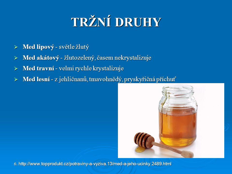 TRŽNÍ DRUHY  Med lipový - světle žlutý  Med akátový - žlutozelený, časem nekrystalizuje  Med travní - velmi rychle krystalizuje  Med lesní - z jehličnanů, tmavohnědý, pryskyřičná příchuť 6.