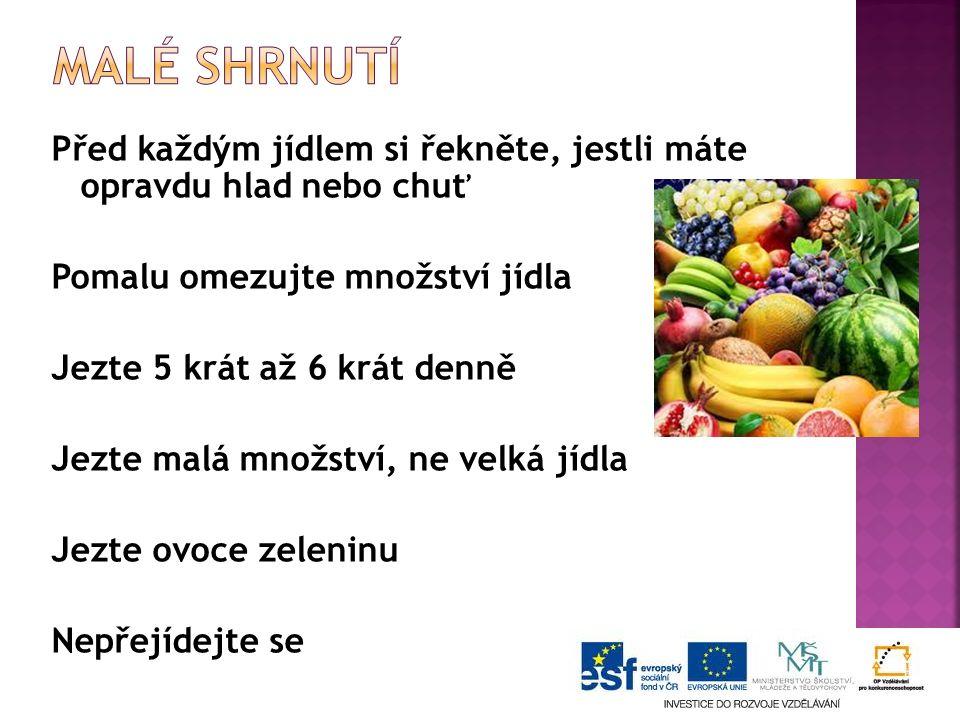 Před každým jídlem si řekněte, jestli máte opravdu hlad nebo chuť Pomalu omezujte množství jídla Jezte 5 krát až 6 krát denně Jezte malá množství, ne velká jídla Jezte ovoce zeleninu Nepřejídejte se