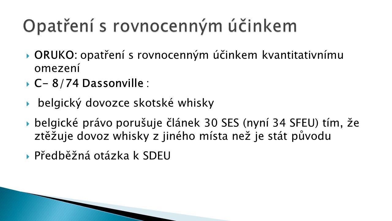  ORUKO: opatření s rovnocenným účinkem kvantitativnímu omezení  C- 8/74 Dassonville :  belgický dovozce skotské whisky  belgické právo porušuje článek 30 SES (nyní 34 SFEU) tím, že ztěžuje dovoz whisky z jiného místa než je stát původu  Předběžná otázka k SDEU