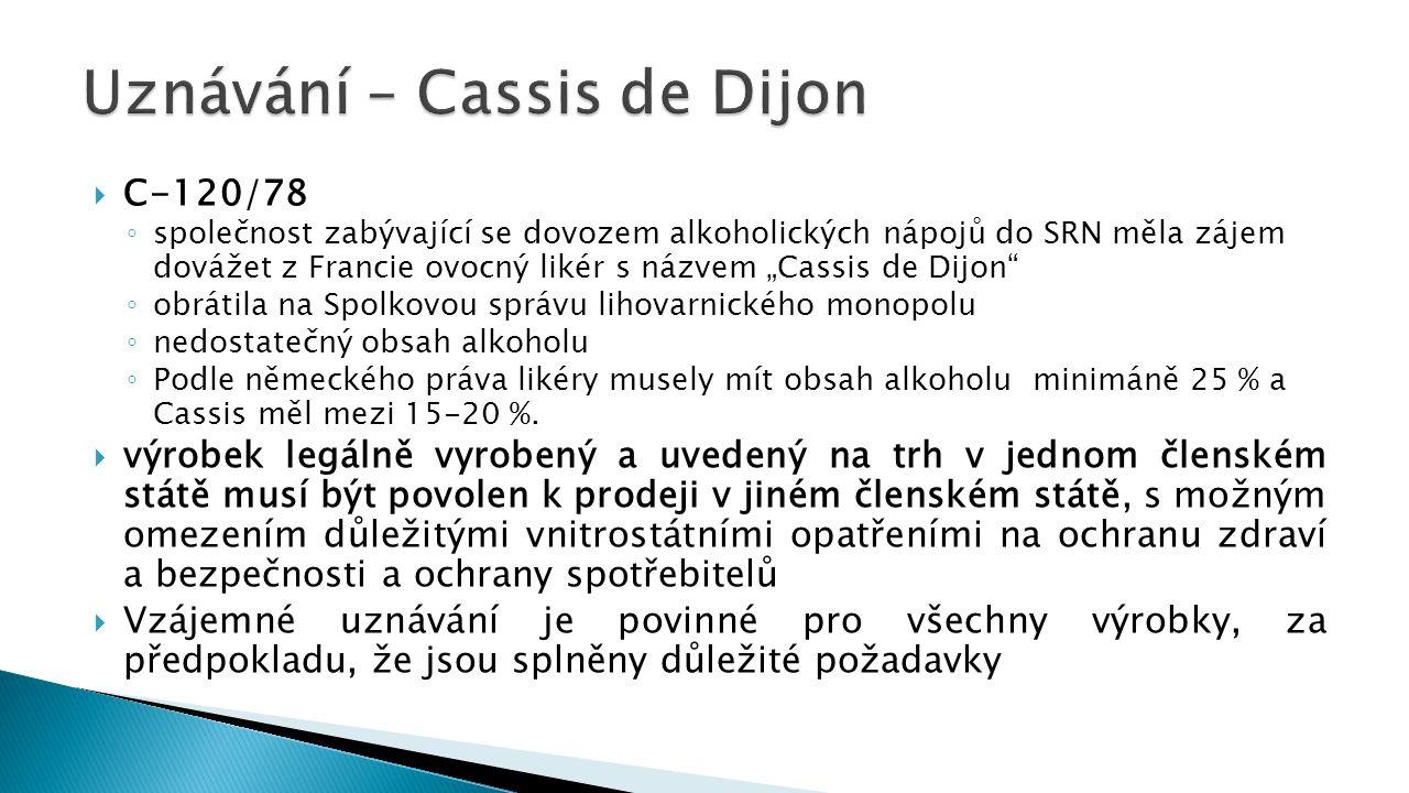""" C-120/78 ◦ společnost zabývající se dovozem alkoholických nápojů do SRN měla zájem dovážet z Francie ovocný likér s názvem """"Cassis de Dijon ◦ obrátila na Spolkovou správu lihovarnického monopolu ◦ nedostatečný obsah alkoholu ◦ Podle německého práva likéry musely mít obsah alkoholu minimáně 25 % a Cassis měl mezi 15-20 %."""