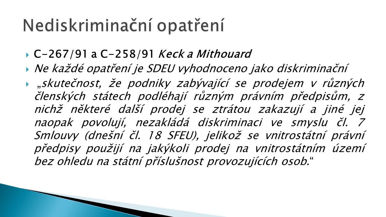 """ C-267/91 a C-258/91 Keck a Mithouard  Ne každé opatření je SDEU vyhodnoceno jako diskriminační  """"skutečnost, že podniky zabývající se prodejem v různých členských státech podléhají různým právním předpisům, z nichž některé další prodej se ztrátou zakazují a jiné jej naopak povolují, nezakládá diskriminaci ve smyslu čl."""