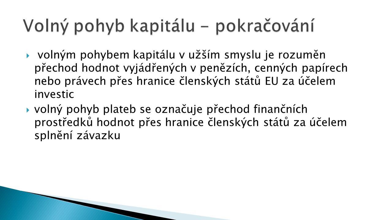  volným pohybem kapitálu v užším smyslu je rozuměn přechod hodnot vyjádřených v penězích, cenných papírech nebo právech přes hranice členských států EU za účelem investic  volný pohyb plateb se označuje přechod finančních prostředků hodnot přes hranice členských států za účelem splnění závazku