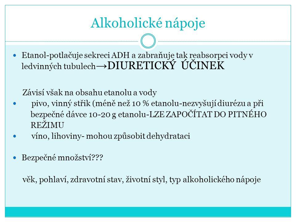 Alkoholické nápoje Etanol-potlačuje sekreci ADH a zabraňuje tak reabsorpci vody v ledvinných tubulech → DIURETICKÝ ÚČINEK Závisí však na obsahu etanolu a vody pivo, vinný střik (méně než 10 % etanolu-nezvyšují diurézu a při bezpečné dávce 10-20 g etanolu-LZE ZAPOČÍTAT DO PITNÉHO REŽIMU víno, lihoviny- mohou způsobit dehydrataci Bezpečné množství??.