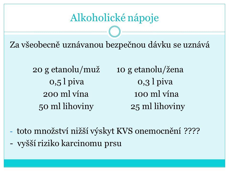 Alkoholické nápoje Za všeobecně uznávanou bezpečnou dávku se uznává 20 g etanolu/muž 10 g etanolu/žena 0,5 l piva 0,3 l piva 200 ml vína 100 ml vína 50 ml lihoviny 25 ml lihoviny - toto množství nižší výskyt KVS onemocnění ???.